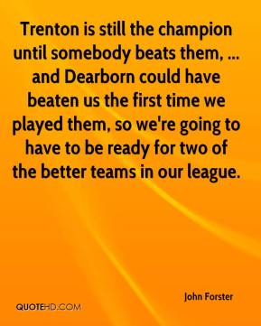 John Forster  - Trenton is still the champion until somebody beats them, ... and Dearborn could have beaten us the first time we played them, so we're going to have to be ready for two of the better teams in our league.