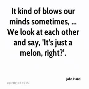 It kind of blows our minds sometimes, ... We look at each other and say, 'It's just a melon, right?'.