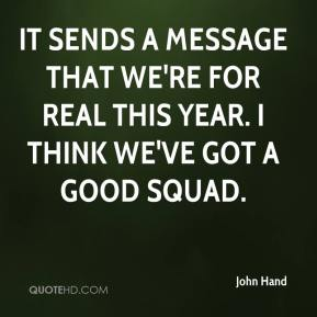 John Hand  - It sends a message that we're for real this year. I think we've got a good squad.