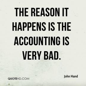 John Hand  - The reason it happens is the accounting is very bad.