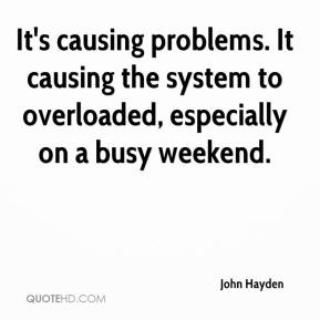 It's causing problems. It causing the system to overloaded, especially on a busy weekend.