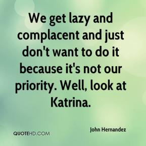 We get lazy and complacent and just don't want to do it because it's not our priority. Well, look at Katrina.