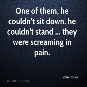 John House  - One of them, he couldn't sit down, he couldn't stand ... they were screaming in pain.
