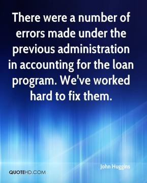 John Huggins  - There were a number of errors made under the previous administration in accounting for the loan program. We've worked hard to fix them.