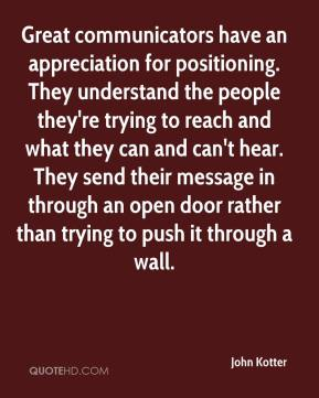 Great communicators have an appreciation for positioning. They understand the people they're trying to reach and what they can and can't hear. They send their message in through an open door rather than trying to push it through a wall.