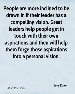 John Kotter  - People are more inclined to be drawn in if their leader has a compelling vision. Great leaders help people get in touch with their own aspirations and then will help them forge those aspirations into a personal vision.