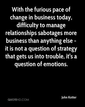 With the furious pace of change in business today, difficulty to manage relationships sabotages more business than anything else - it is not a question of strategy that gets us into trouble, it's a question of emotions.