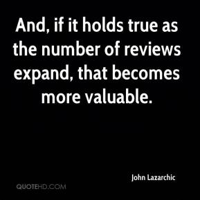 John Lazarchic  - And, if it holds true as the number of reviews expand, that becomes more valuable.