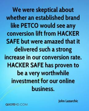 John Lazarchic  - We were skeptical about whether an established brand like PETCO would see any conversion lift from HACKER SAFE but were amazed that it delivered such a strong increase in our conversion rate. HACKER SAFE has proven to be a very worthwhile investment for our online business.