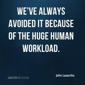 John Lazarchic  - We've always avoided it because of the huge human workload.
