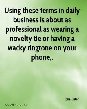 John Lister  - Using these terms in daily business is about as professional as wearing a novelty tie or having a wacky ringtone on your phone.