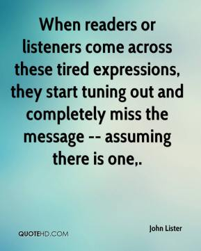 John Lister  - When readers or listeners come across these tired expressions, they start tuning out and completely miss the message -- assuming there is one.
