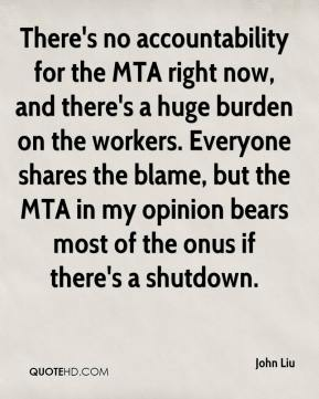 John Liu  - There's no accountability for the MTA right now, and there's a huge burden on the workers. Everyone shares the blame, but the MTA in my opinion bears most of the onus if there's a shutdown.