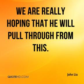 John Liu  - We are really hoping that he will pull through from this.