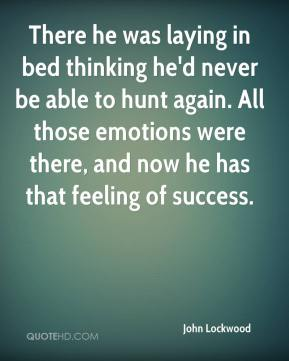 There he was laying in bed thinking he'd never be able to hunt again. All those emotions were there, and now he has that feeling of success.