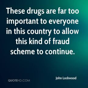 John Lockwood  - These drugs are far too important to everyone in this country to allow this kind of fraud scheme to continue.