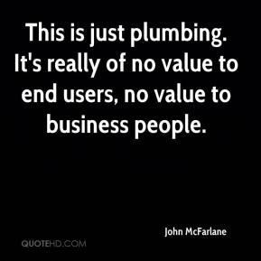 John McFarlane  - This is just plumbing. It's really of no value to end users, no value to business people.