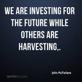 John McFarlane  - We are investing for the future while others are harvesting.