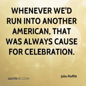 John Moffitt  - Whenever we'd run into another American, that was always cause for celebration.