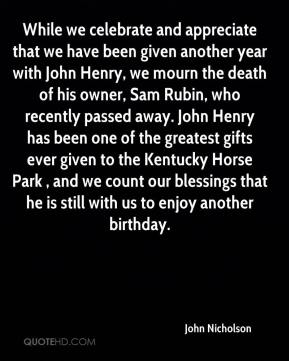 John Nicholson  - While we celebrate and appreciate that we have been given another year with John Henry, we mourn the death of his owner, Sam Rubin, who recently passed away. John Henry has been one of the greatest gifts ever given to the Kentucky Horse Park , and we count our blessings that he is still with us to enjoy another birthday.