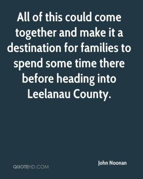 John Noonan  - All of this could come together and make it a destination for families to spend some time there before heading into Leelanau County.