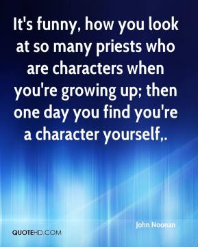 John Noonan  - It's funny, how you look at so many priests who are characters when you're growing up; then one day you find you're a character yourself.