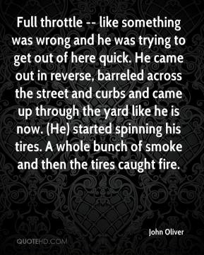 Full throttle -- like something was wrong and he was trying to get out of here quick. He came out in reverse, barreled across the street and curbs and came up through the yard like he is now. (He) started spinning his tires. A whole bunch of smoke and then the tires caught fire.