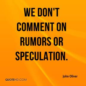 We don't comment on rumors or speculation.