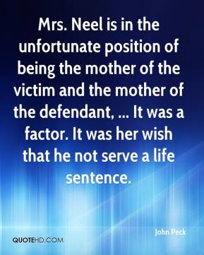 John Peck  - Mrs. Neel is in the unfortunate position of being the mother of the victim and the mother of the defendant, ... It was a factor. It was her wish that he not serve a life sentence.