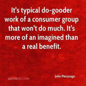 John Pincavage  - It's typical do-gooder work of a consumer group that won't do much. It's more of an imagined than a real benefit.