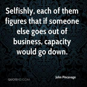John Pincavage  - Selfishly, each of them figures that if someone else goes out of business, capacity would go down.