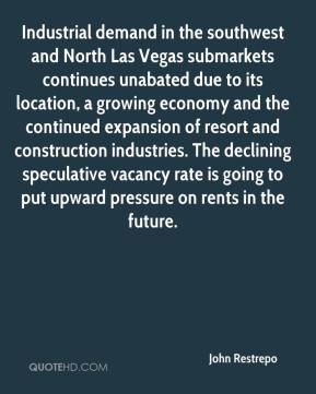 John Restrepo  - Industrial demand in the southwest and North Las Vegas submarkets continues unabated due to its location, a growing economy and the continued expansion of resort and construction industries. The declining speculative vacancy rate is going to put upward pressure on rents in the future.