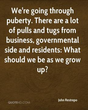 John Restrepo  - We're going through puberty. There are a lot of pulls and tugs from business, governmental side and residents: What should we be as we grow up?