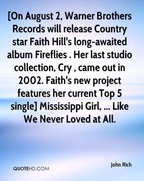 [On August 2, Warner Brothers Records will release Country star Faith Hill's long-awaited album Fireflies . Her last studio collection, Cry , came out in 2002. Faith's new project features her current Top 5 single] Mississippi Girl, ... Like We Never Loved at All.