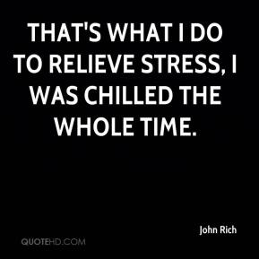 John Rich  - That's what I do to relieve stress, I was chilled the whole time.