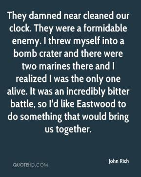 They damned near cleaned our clock. They were a formidable enemy. I threw myself into a bomb crater and there were two marines there and I realized I was the only one alive. It was an incredibly bitter battle, so I'd like Eastwood to do something that would bring us together.