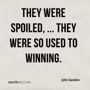 They were spoiled, ... They were so used to winning.
