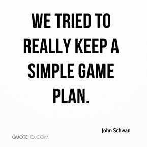 John Schwan  - We tried to really keep a simple game plan.