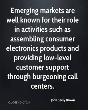John Seely Brown  - Emerging markets are well known for their role in activities such as assembling consumer electronics products and providing low-level customer support through burgeoning call centers.