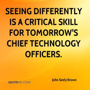 John Seely Brown  - Seeing differently is a critical skill for tomorrow's chief technology officers.