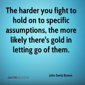 John Seely Brown  - The harder you fight to hold on to specific assumptions, the more likely there's gold in letting go of them.