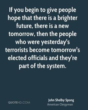 If you begin to give people hope that there is a brighter future, there is a new tomorrow, then the people who were yesterday's terrorists become tomorrow's elected officials and they're part of the system.