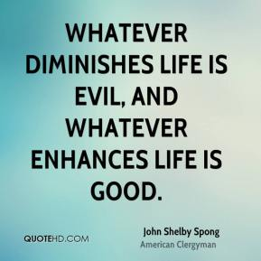 Whatever diminishes life is evil, and whatever enhances life is good.