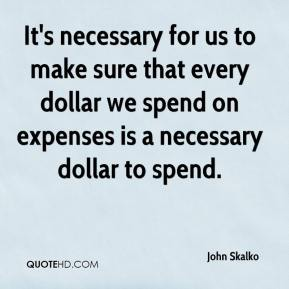 It's necessary for us to make sure that every dollar we spend on expenses is a necessary dollar to spend.