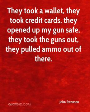John Swenson  - They took a wallet, they took credit cards, they opened up my gun safe, they took the guns out, they pulled ammo out of there.