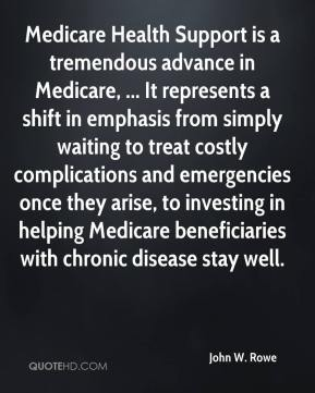 John W. Rowe  - Medicare Health Support is a tremendous advance in Medicare, ... It represents a shift in emphasis from simply waiting to treat costly complications and emergencies once they arise, to investing in helping Medicare beneficiaries with chronic disease stay well.