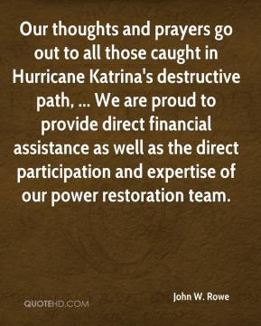 John W. Rowe  - Our thoughts and prayers go out to all those caught in Hurricane Katrina's destructive path, ... We are proud to provide direct financial assistance as well as the direct participation and expertise of our power restoration team.
