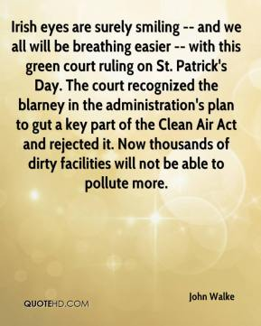 Irish eyes are surely smiling -- and we all will be breathing easier -- with this green court ruling on St. Patrick's Day. The court recognized the blarney in the administration's plan to gut a key part of the Clean Air Act and rejected it. Now thousands of dirty facilities will not be able to pollute more.