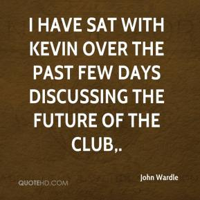John Wardle  - I have sat with Kevin over the past few days discussing the future of the club.