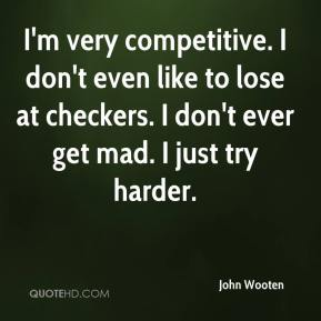 I'm very competitive. I don't even like to lose at checkers. I don't ever get mad. I just try harder.